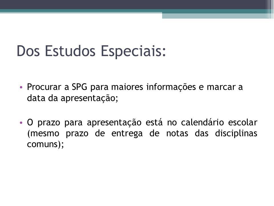 Dos Estudos Especiais: Procurar a SPG para maiores informações e marcar a data da apresentação; O prazo para apresentação está no calendário escolar (