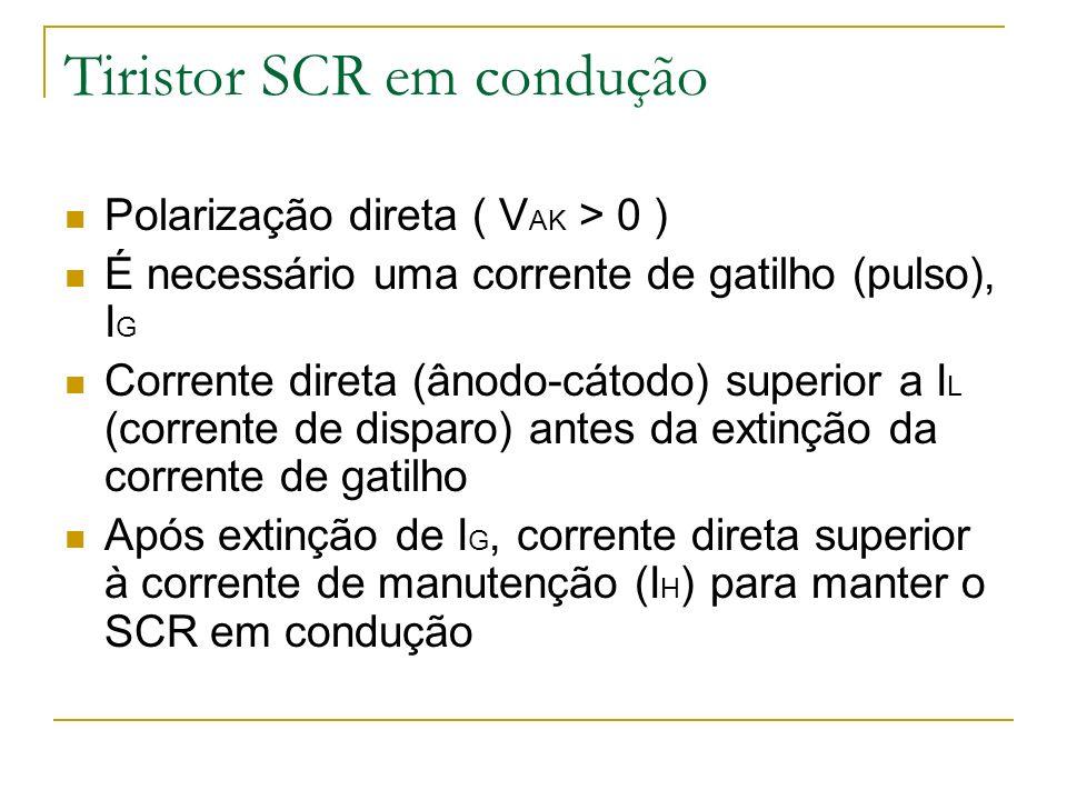 Tiristor SCR em condução Polarização direta ( V AK > 0 ) É necessário uma corrente de gatilho (pulso), I G Corrente direta (ânodo-cátodo) superior a I L (corrente de disparo) antes da extinção da corrente de gatilho Após extinção de I G, corrente direta superior à corrente de manutenção (I H ) para manter o SCR em condução