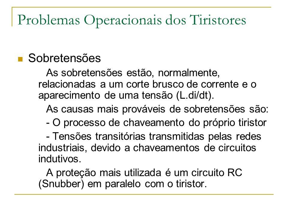 Problemas Operacionais dos Tiristores Sobretensões As sobretensões estão, normalmente, relacionadas a um corte brusco de corrente e o aparecimento de uma tensão (L.di/dt).