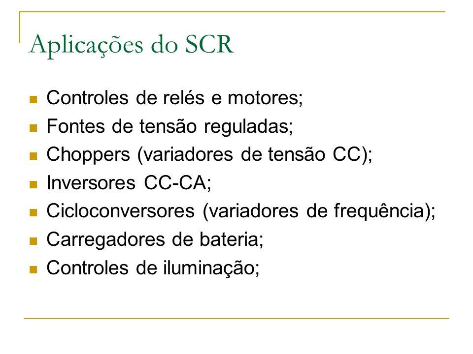 Aplicações do SCR Controles de relés e motores; Fontes de tensão reguladas; Choppers (variadores de tensão CC); Inversores CC-CA; Cicloconversores (variadores de frequência); Carregadores de bateria; Controles de iluminação;
