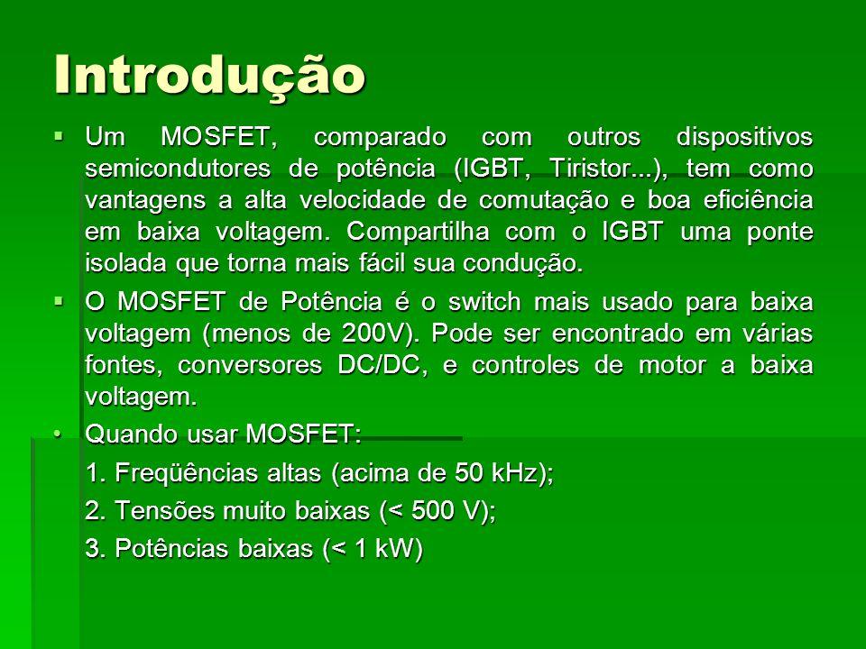 Introdução Um MOSFET, comparado com outros dispositivos semicondutores de potência (IGBT, Tiristor...), tem como vantagens a alta velocidade de comuta
