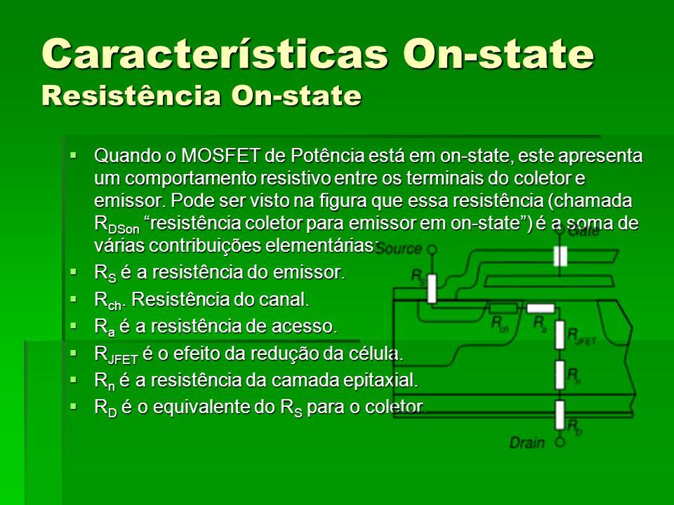 Característica Estática do MOSFET Entrada em Condução: VGS >> VGS(th), 10 VGS 20 Entrada em Condução: VGS >> VGS(th), 10 VGS 20 Bloqueio : VGS < VGS(th) Bloqueio : VGS < VGS(th) A resistência em Condução(RDSon) possui coeficiente de temperatura positivo, facilitando a operação em paralelo de MOSFETS.