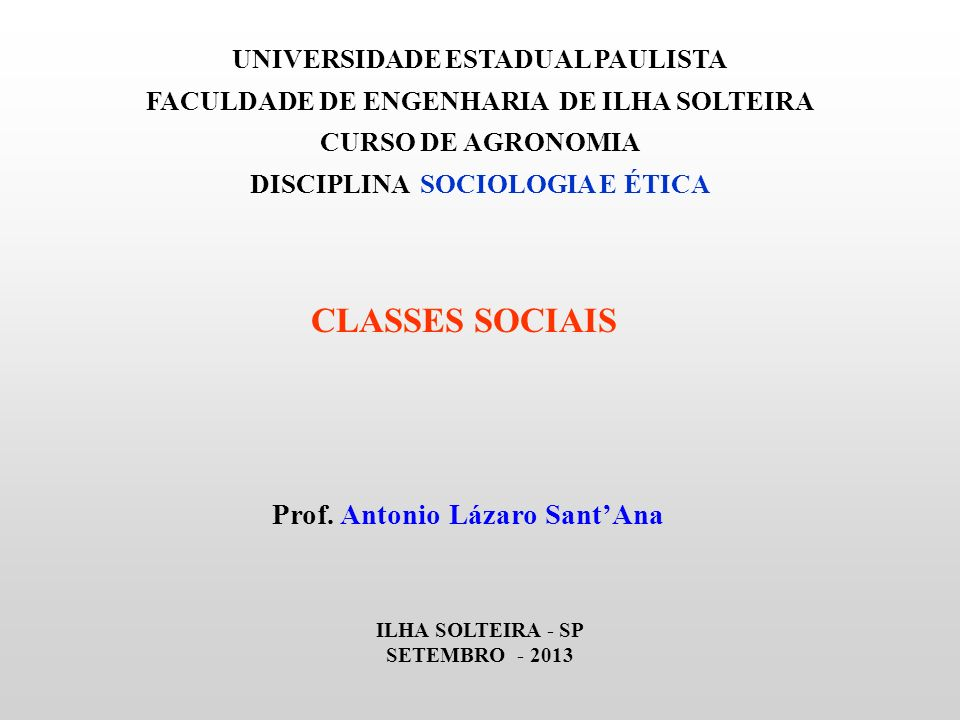 UNIVERSIDADE ESTADUAL PAULISTA FACULDADE DE ENGENHARIA DE ILHA SOLTEIRA CURSO DE AGRONOMIA DISCIPLINA SOCIOLOGIA E ÉTICA CLASSES SOCIAIS Prof. Antonio
