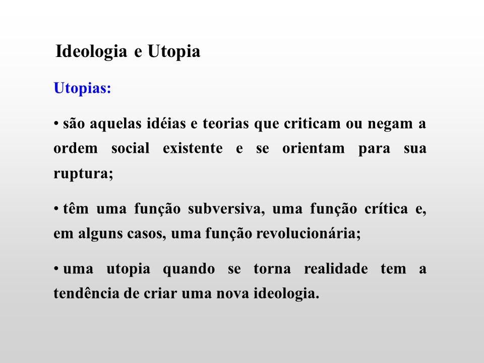 Ideologia e Utopia Utopias: são aquelas idéias e teorias que criticam ou negam a ordem social existente e se orientam para sua ruptura; têm uma função