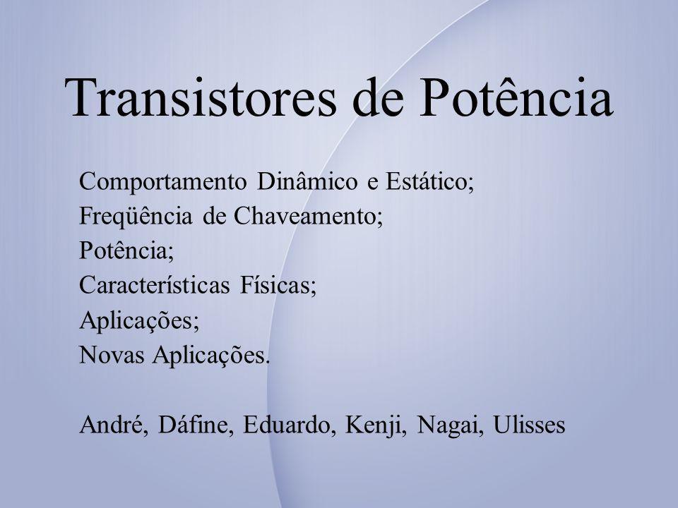 Transistores de Potência Comportamento Dinâmico e Estático; Freqüência de Chaveamento; Potência; Características Físicas; Aplicações; Novas Aplicações.