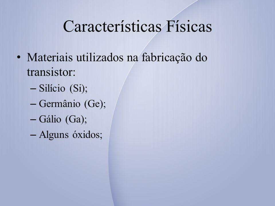 Características Físicas Materiais utilizados na fabricação do transistor: – Silício (Si); – Germânio (Ge); – Gálio (Ga); – Alguns óxidos;