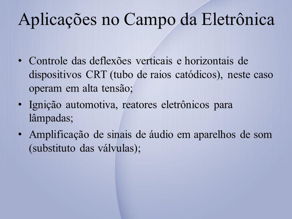 Aplicações no Campo da Eletrônica Controle das deflexões verticais e horizontais de dispositivos CRT (tubo de raios catódicos), neste caso operam em alta tensão; Ignição automotiva, reatores eletrônicos para lâmpadas; Amplificação de sinais de áudio em aparelhos de som (substituto das válvulas);