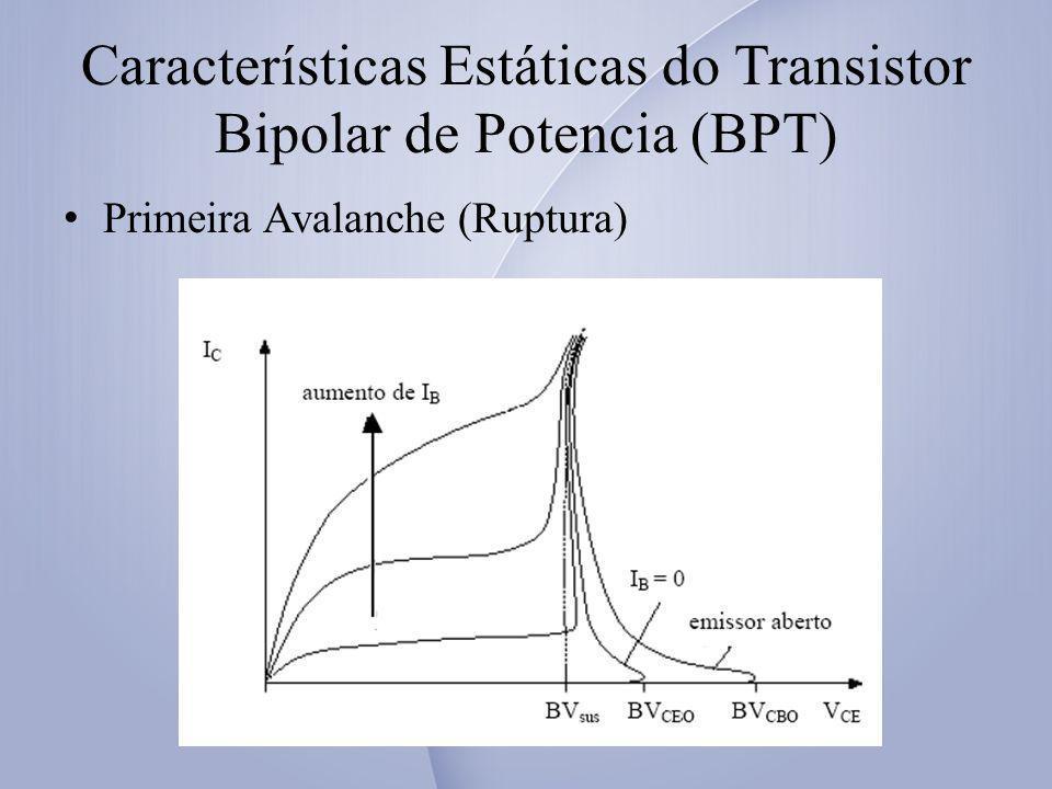 Características Estáticas do Transistor Bipolar de Potencia (BPT) Segunda Avalanche (Ruptura) Devido a elevadas concentrações de corrente numa determinada região.