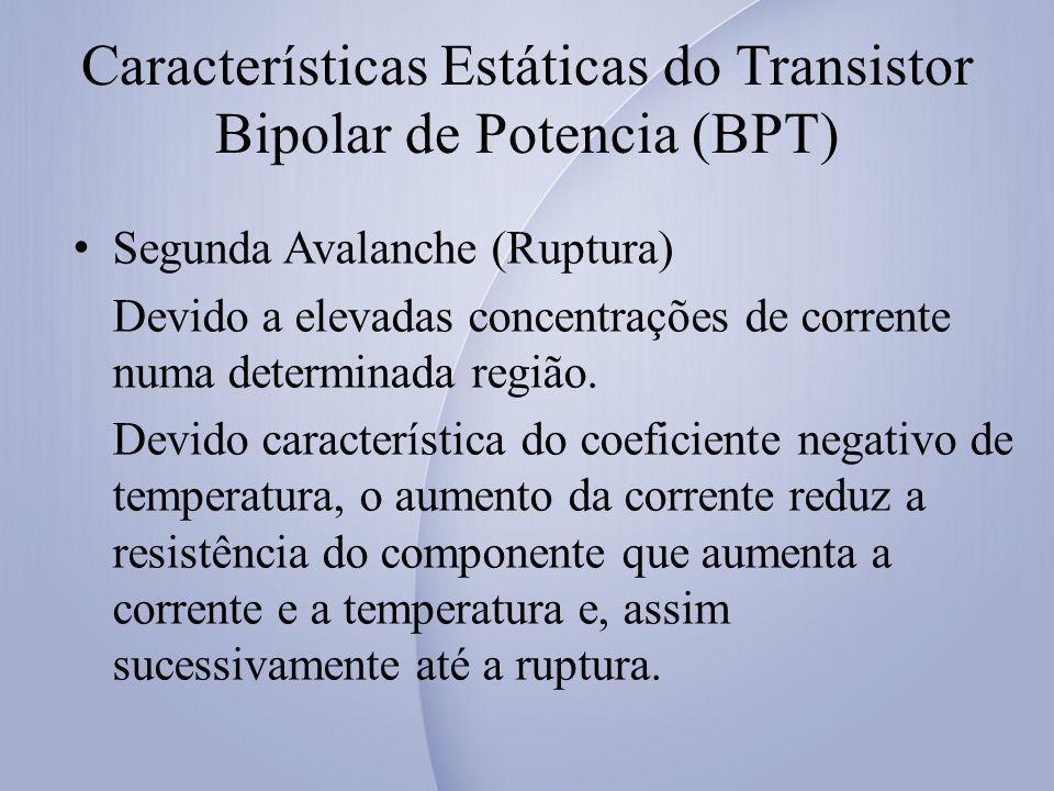 Características Estáticas do Transistor Bipolar de Potencia (BPT) Segunda Avalanche (Ruptura) Devido a elevadas concentrações de corrente numa determi