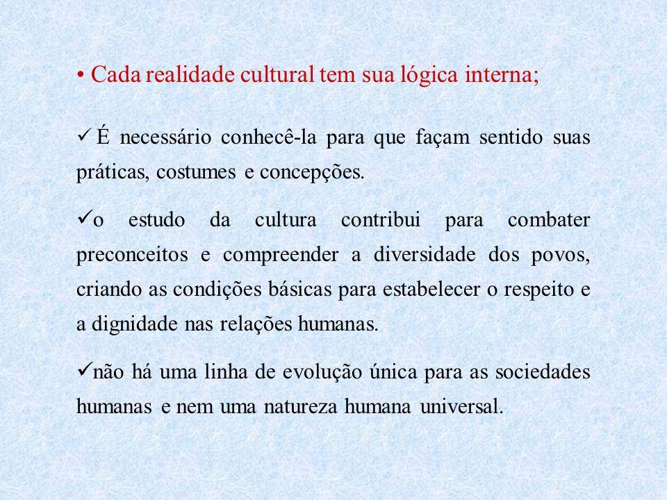 Cada realidade cultural tem sua lógica interna; É necessário conhecê-la para que façam sentido suas práticas, costumes e concepções.