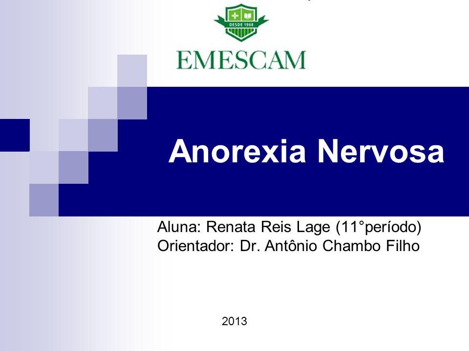 Anorexia Nervosa Aluna: Renata Reis Lage (11°período) Orientador: Dr. Antônio Chambo Filho 2013