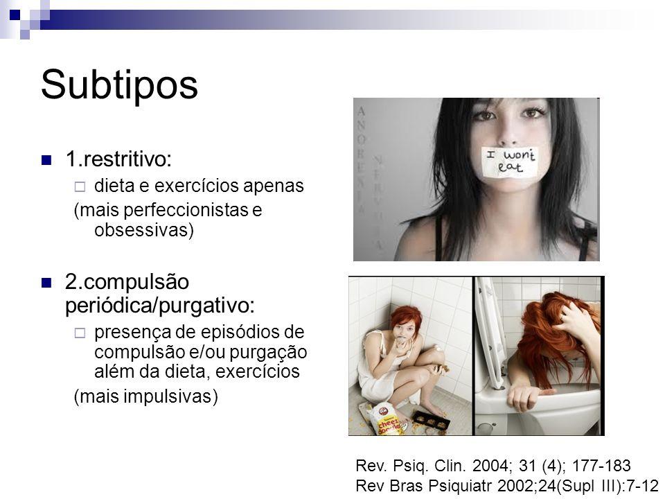 Subtipos 1.restritivo: dieta e exercícios apenas (mais perfeccionistas e obsessivas) 2.compulsão periódica/purgativo: presença de episódios de compuls