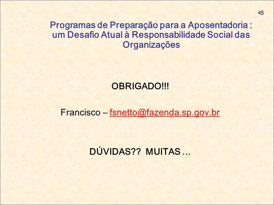 45 Programas de Preparação para a Aposentadoria : um Desafio Atual à Responsabilidade Social das Organizações OBRIGADO!!! Francisco – fsnetto@fazenda.