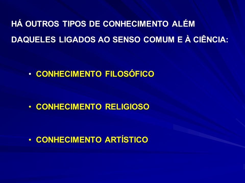 HÁ OUTROS TIPOS DE CONHECIMENTO ALÉM DAQUELES LIGADOS AO SENSO COMUM E À CIÊNCIA: CONHECIMENTO FILOSÓFICO CONHECIMENTO RELIGIOSO CONHECIMENTO ARTÍSTIC