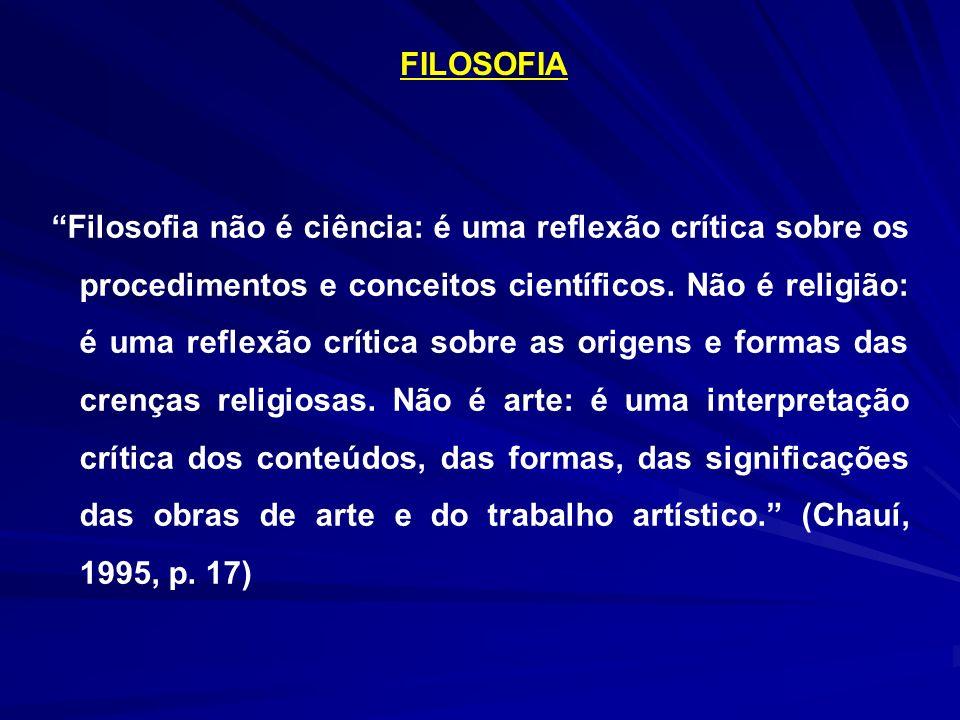 FILOSOFIA Filosofia não é ciência: é uma reflexão crítica sobre os procedimentos e conceitos científicos. Não é religião: é uma reflexão crítica sobre