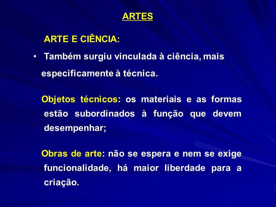 ARTES ARTE E CIÊNCIA: Também surgiu vinculada à ciência, mais especificamente à técnica. Objetos técnicos: os materiais e as formas estão subordinados