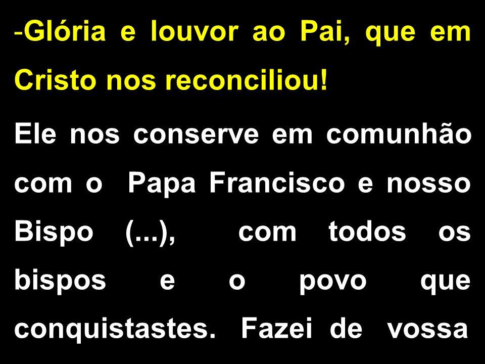 -Glória e louvor ao Pai, que em Cristo nos reconciliou! Ele nos conserve em comunhão com o Papa Francisco e nosso Bispo (...), com todos os bispos e o