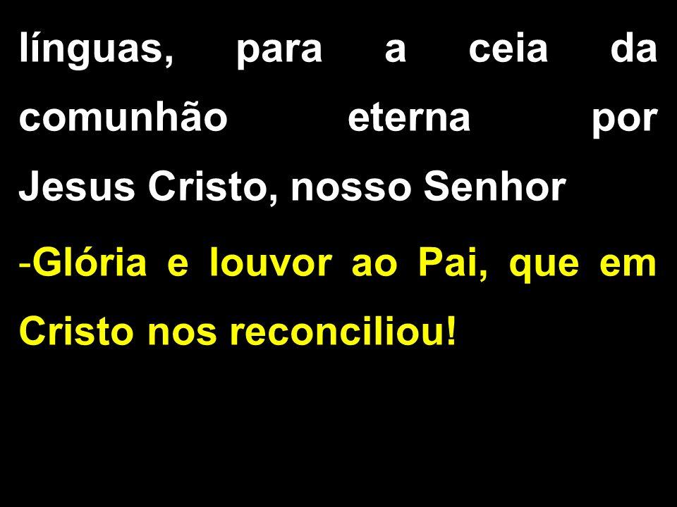 línguas, para a ceia da comunhão eterna por Jesus Cristo, nosso Senhor -Glória e louvor ao Pai, que em Cristo nos reconciliou!