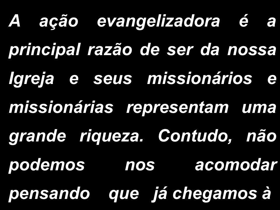 A ação evangelizadora é a principal razão de ser da nossa Igreja e seus missionários e missionárias representam uma grande riqueza. Contudo, não podem