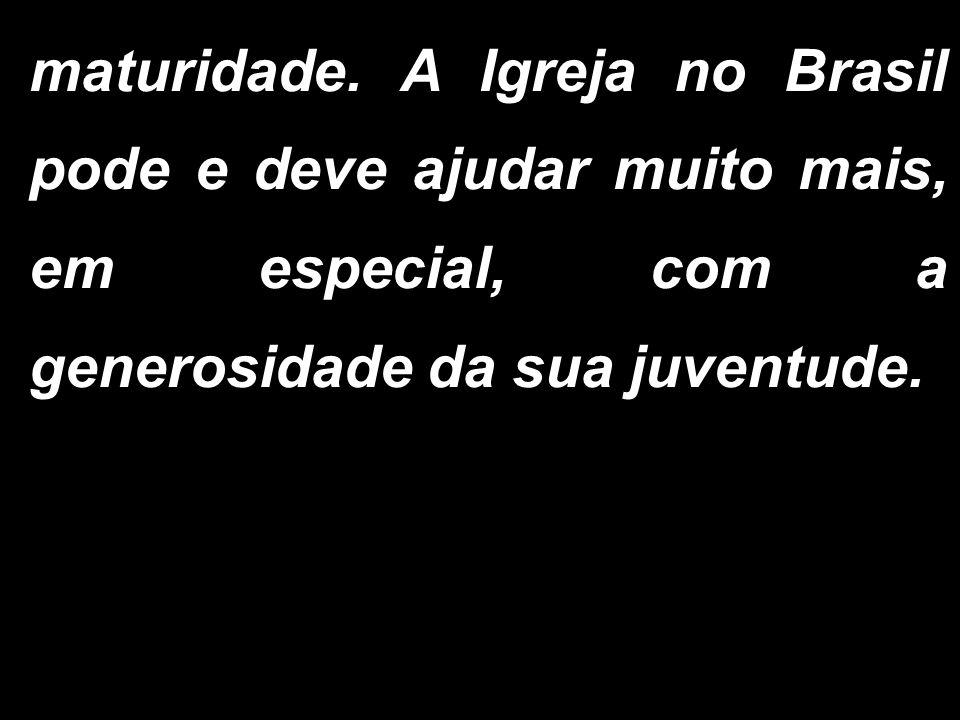 maturidade. A Igreja no Brasil pode e deve ajudar muito mais, em especial, com a generosidade da sua juventude.