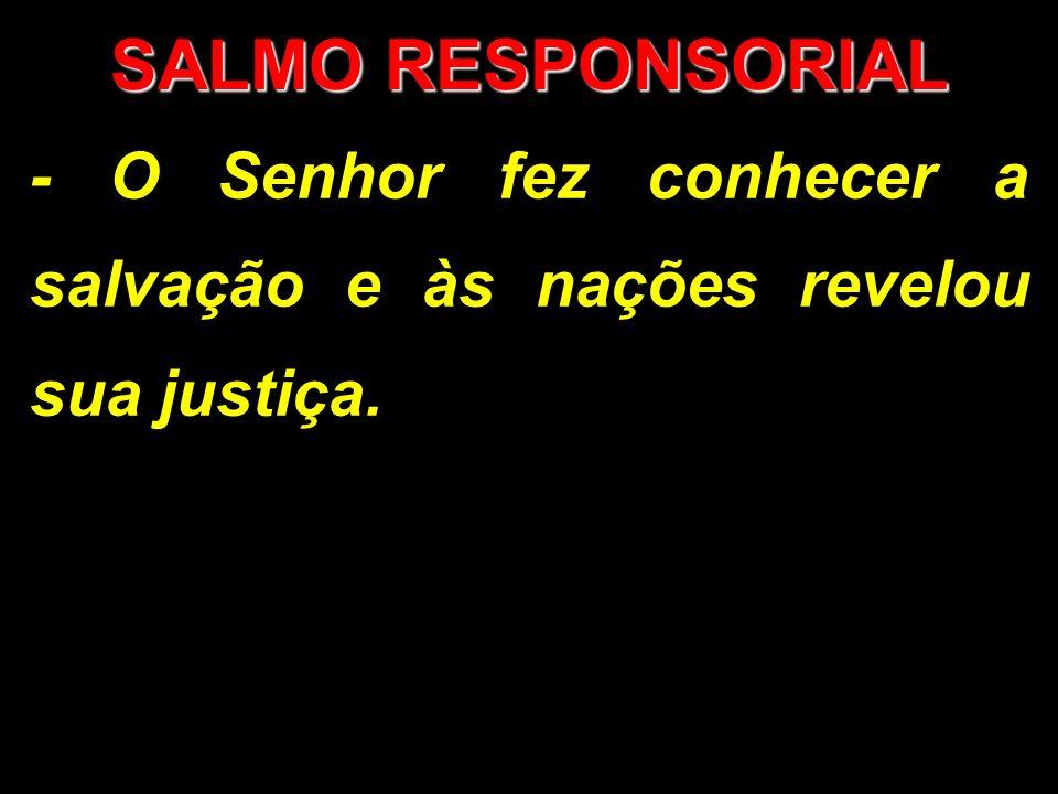 SALMO RESPONSORIAL - O Senhor fez conhecer a salvação e às nações revelou sua justiça.
