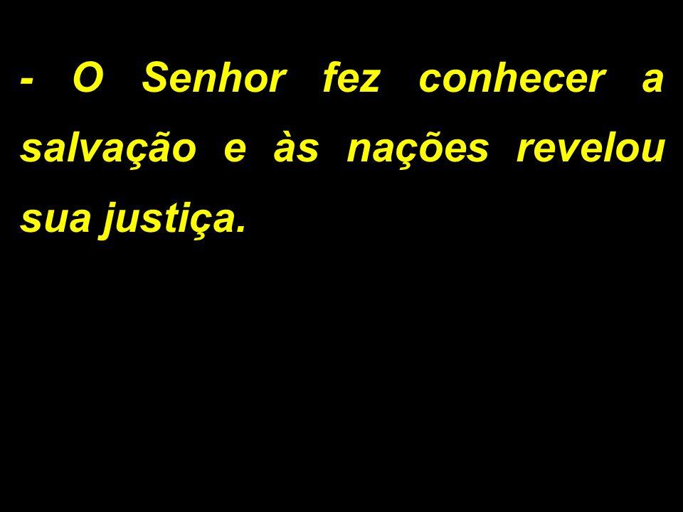 - O Senhor fez conhecer a salvação e às nações revelou sua justiça.