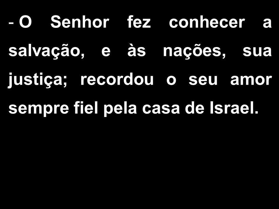 - O Senhor fez conhecer a salvação, e às nações, sua justiça; recordou o seu amor sempre fiel pela casa de Israel.