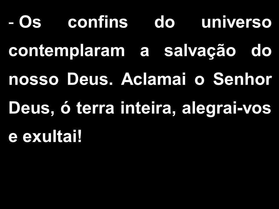 - Os confins do universo contemplaram a salvação do nosso Deus. Aclamai o Senhor Deus, ó terra inteira, alegrai-vos e exultai!
