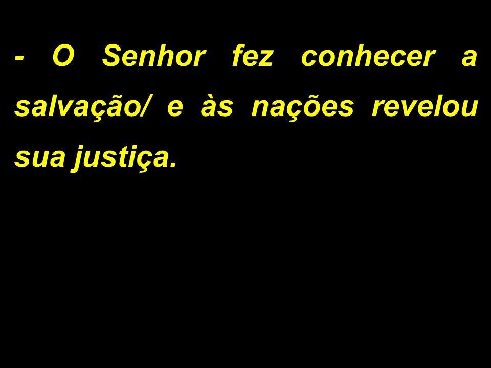 - O Senhor fez conhecer a salvação/ e às nações revelou sua justiça.