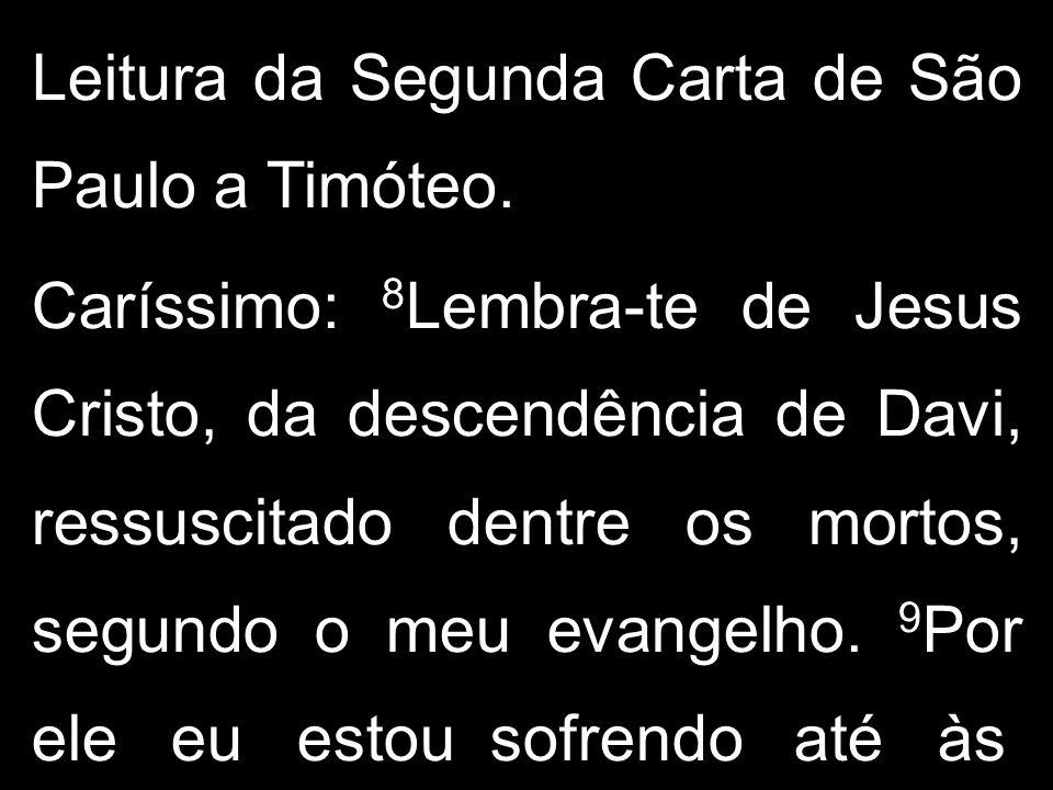 Leitura da Segunda Carta de São Paulo a Timóteo. Caríssimo: 8 Lembra-te de Jesus Cristo, da descendência de Davi, ressuscitado dentre os mortos, segun