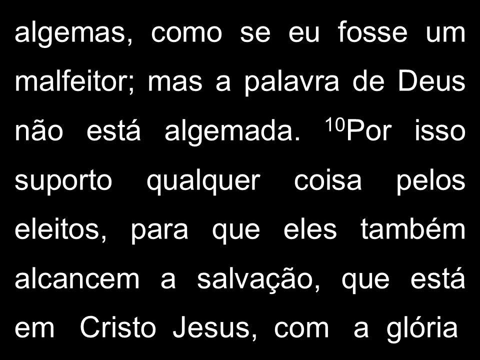 algemas, como se eu fosse um malfeitor; mas a palavra de Deus não está algemada. 10 Por isso suporto qualquer coisa pelos eleitos, para que eles també