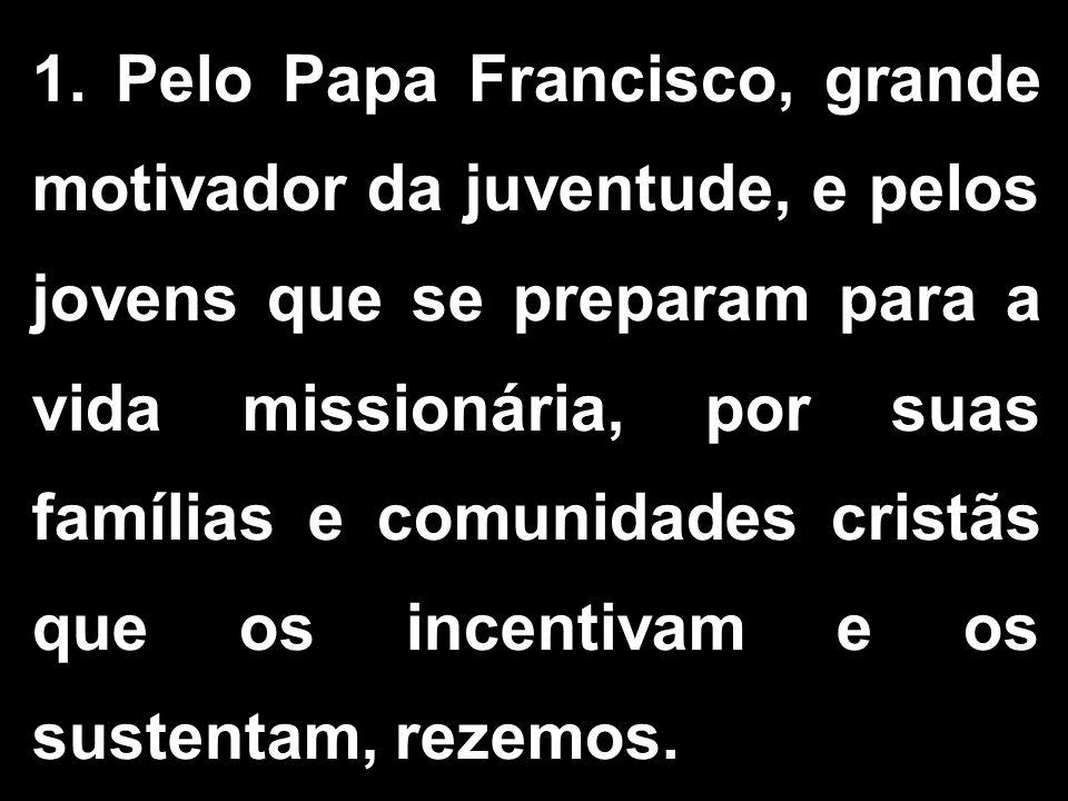 1. Pelo Papa Francisco, grande motivador da juventude, e pelos jovens que se preparam para a vida missionária, por suas famílias e comunidades cristãs
