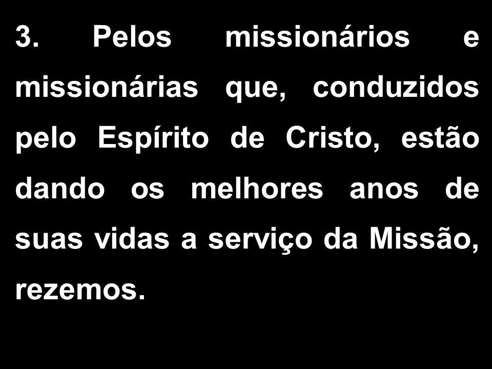 3. Pelos missionários e missionárias que, conduzidos pelo Espírito de Cristo, estão dando os melhores anos de suas vidas a serviço da Missão, rezemos.