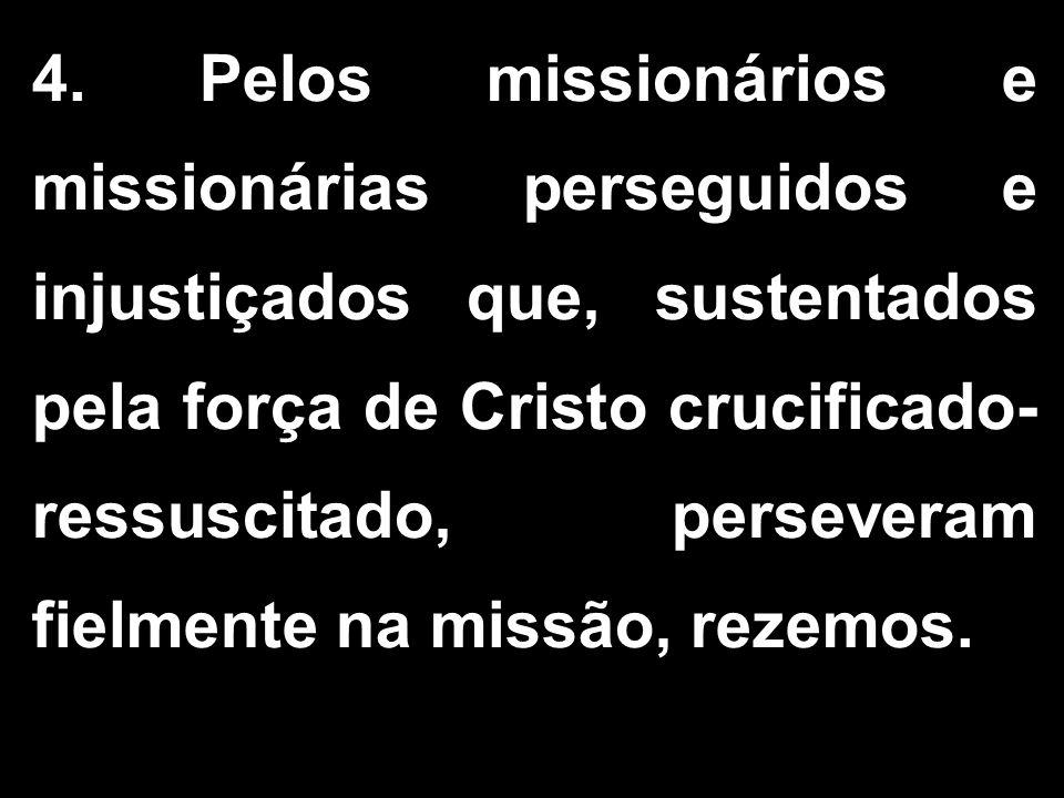 4. Pelos missionários e missionárias perseguidos e injustiçados que, sustentados pela força de Cristo crucificado- ressuscitado, perseveram fielmente