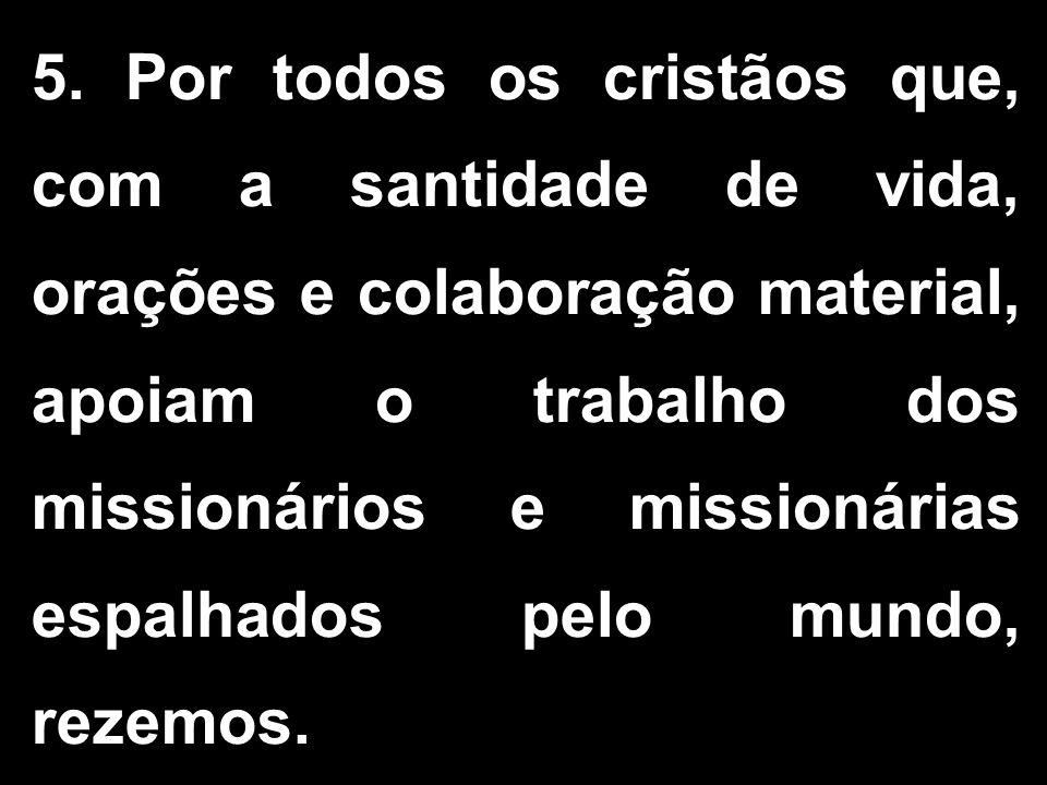 5. Por todos os cristãos que, com a santidade de vida, orações e colaboração material, apoiam o trabalho dos missionários e missionárias espalhados pe
