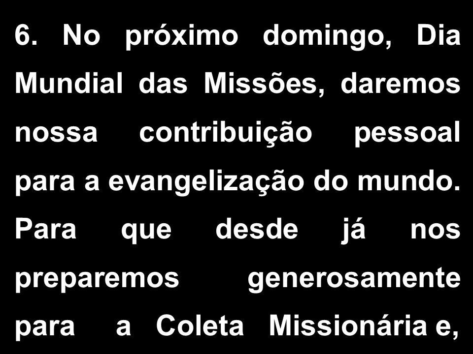 6. No próximo domingo, Dia Mundial das Missões, daremos nossa contribuição pessoal para a evangelização do mundo. Para que desde já nos preparemos gen