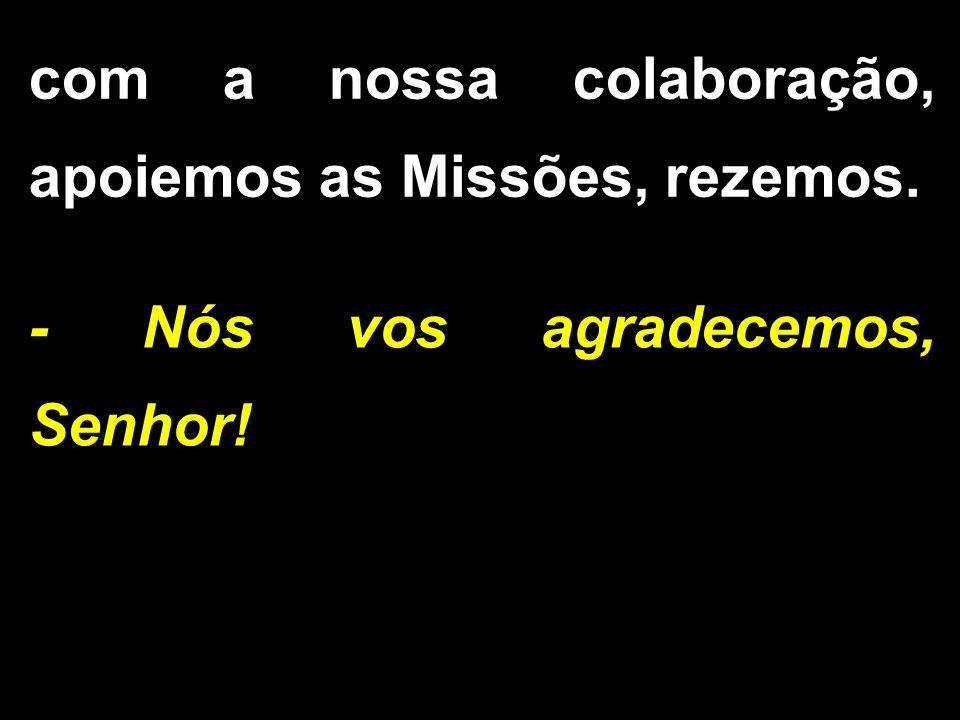- Nós vos agradecemos, Senhor! com a nossa colaboração, apoiemos as Missões, rezemos.