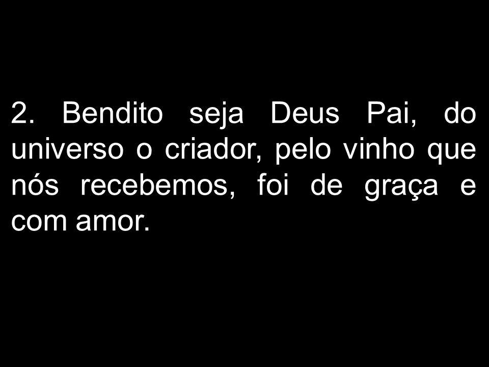 2. Bendito seja Deus Pai, do universo o criador, pelo vinho que nós recebemos, foi de graça e com amor.