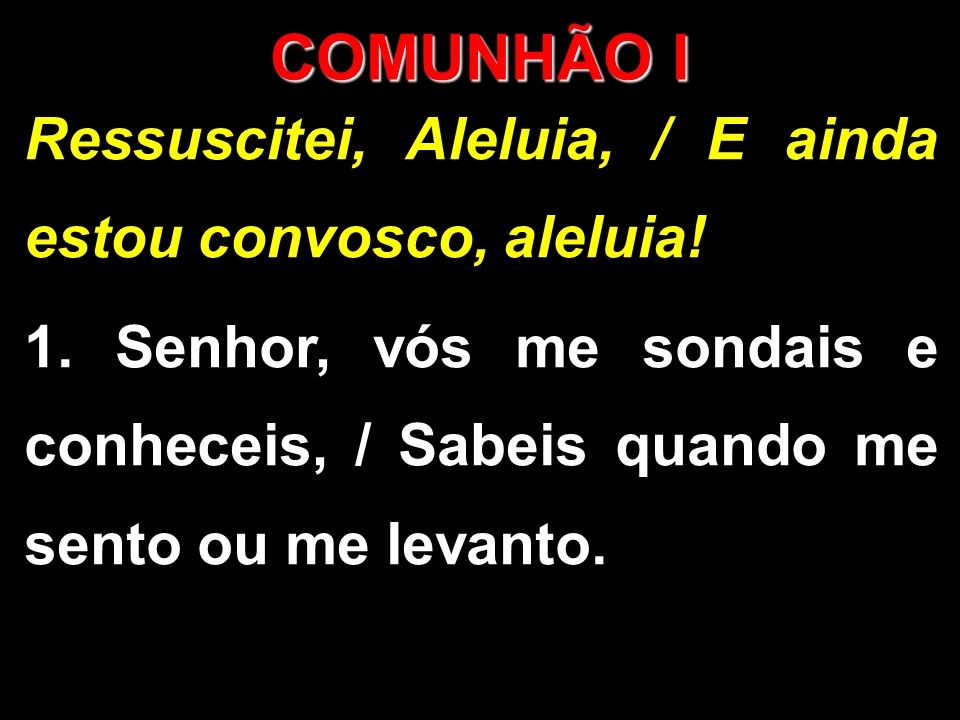 COMUNHÃO I Ressuscitei, Aleluia, / E ainda estou convosco, aleluia! 1. Senhor, vós me sondais e conheceis, / Sabeis quando me sento ou me levanto.