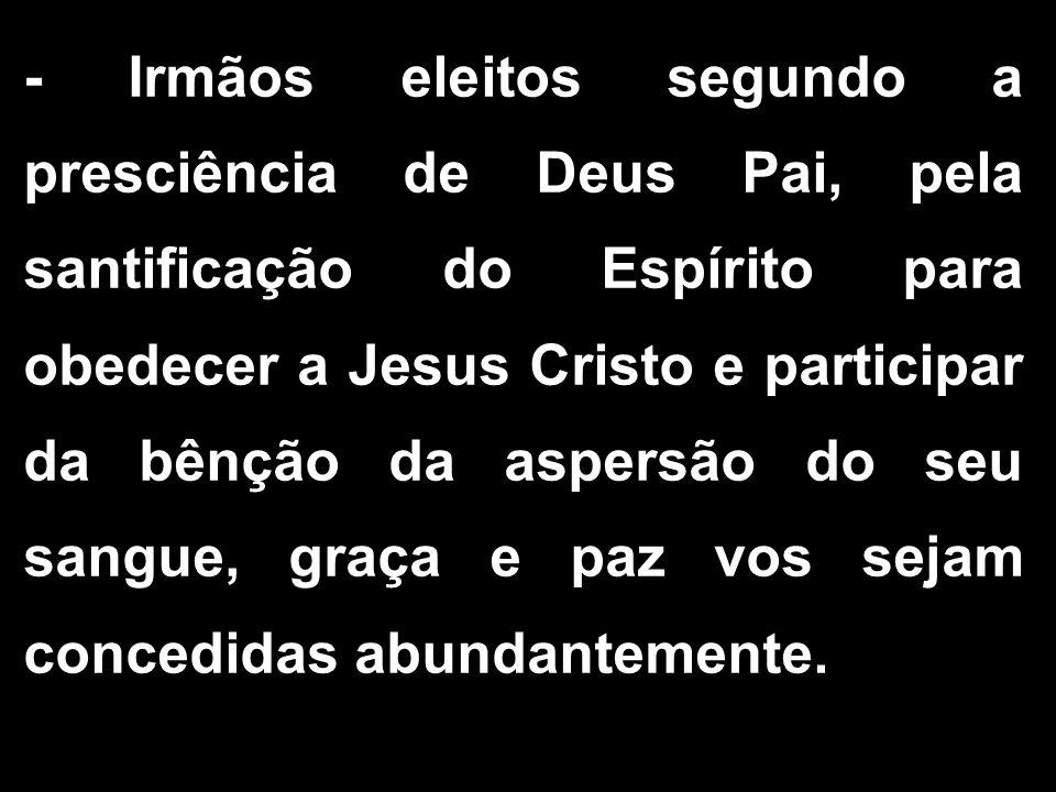 - Irmãos eleitos segundo a presciência de Deus Pai, pela santificação do Espírito para obedecer a Jesus Cristo e participar da bênção da aspersão do s