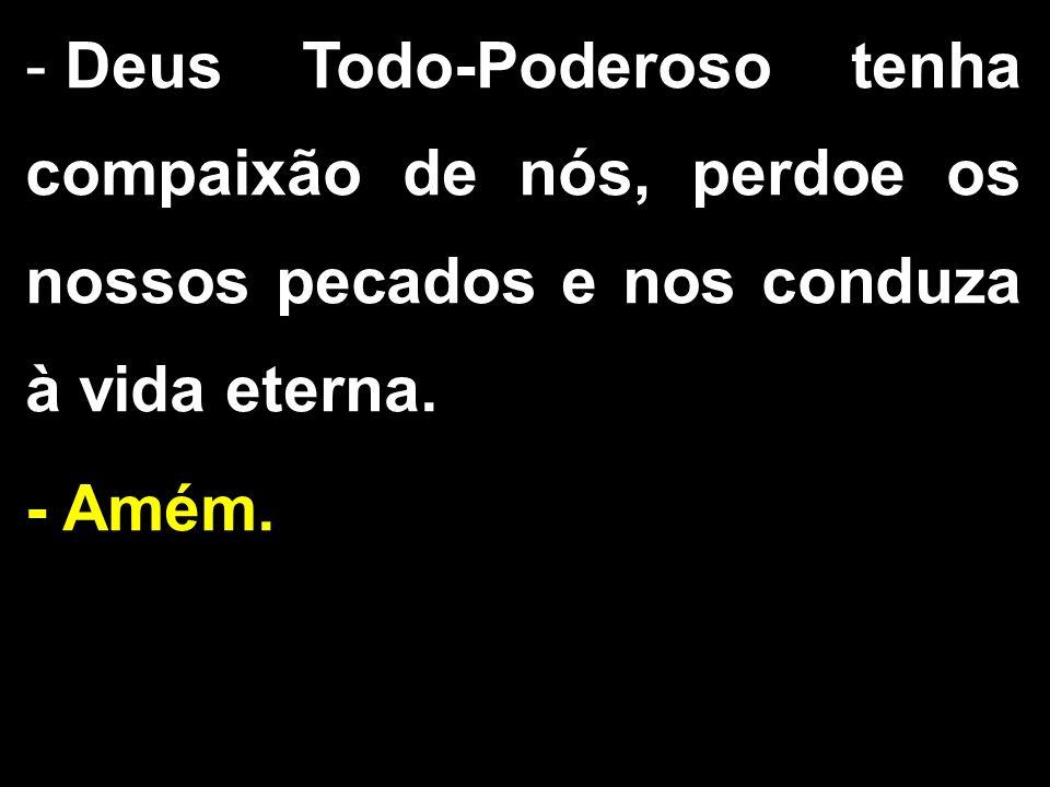 - Deus Todo-Poderoso tenha compaixão de nós, perdoe os nossos pecados e nos conduza à vida eterna. - Amém.