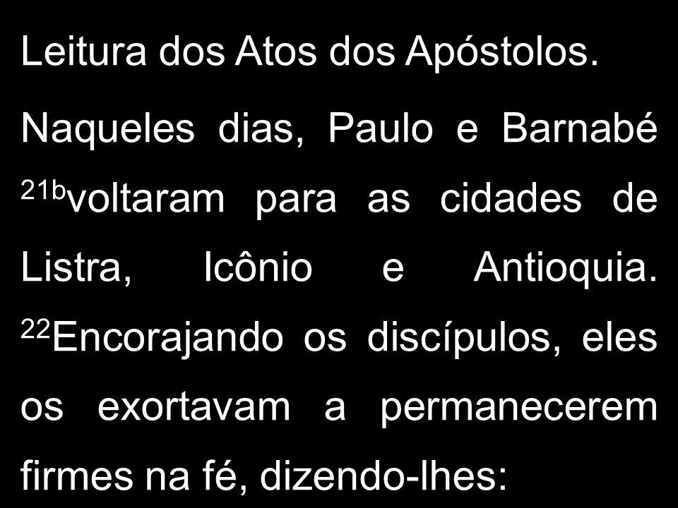 Leitura dos Atos dos Apóstolos. Naqueles dias, Paulo e Barnabé 21b voltaram para as cidades de Listra, Icônio e Antioquia. 22 Encorajando os discípulo