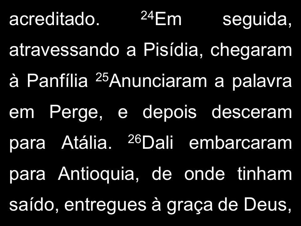 acreditado. 24 Em seguida, atravessando a Pisídia, chegaram à Panfília 25 Anunciaram a palavra em Perge, e depois desceram para Atália. 26 Dali embarc