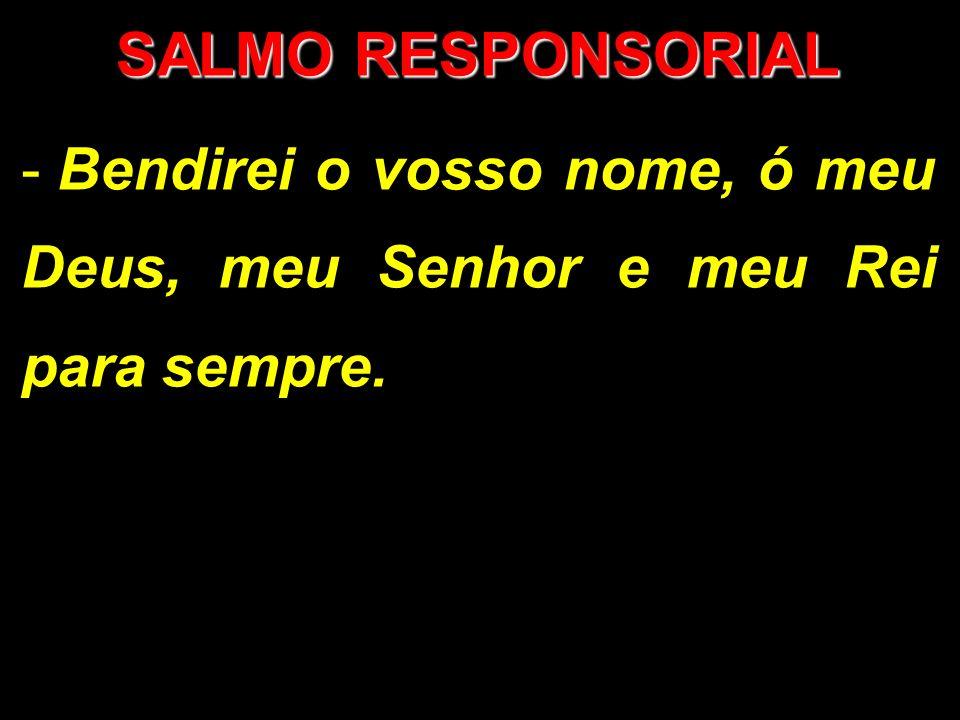 SALMO RESPONSORIAL - Bendirei o vosso nome, ó meu Deus, meu Senhor e meu Rei para sempre.