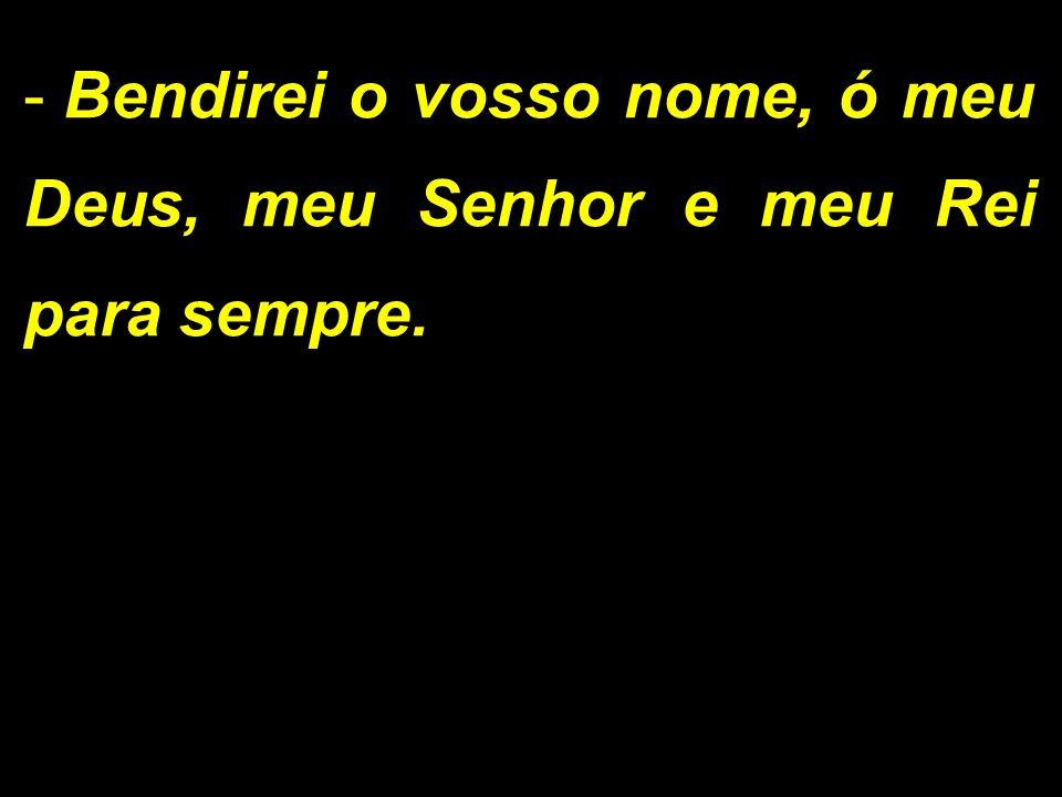 - Bendirei o vosso nome, ó meu Deus, meu Senhor e meu Rei para sempre.