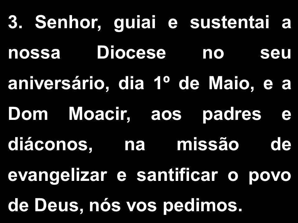 3. Senhor, guiai e sustentai a nossa Diocese no seu aniversário, dia 1º de Maio, e a Dom Moacir, aos padres e diáconos, na missão de evangelizar e san