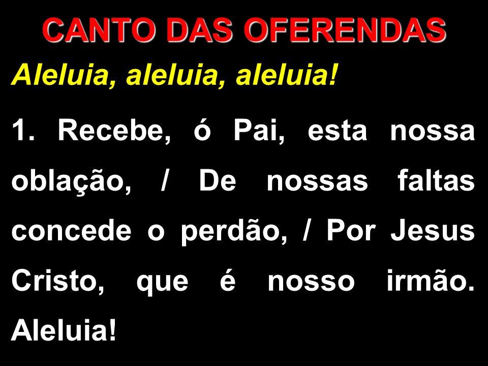 Aleluia, aleluia, aleluia! 1. Recebe, ó Pai, esta nossa oblação, / De nossas faltas concede o perdão, / Por Jesus Cristo, que é nosso irmão. Aleluia!