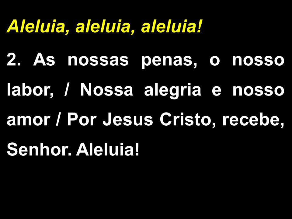 Aleluia, aleluia, aleluia! 2. As nossas penas, o nosso labor, / Nossa alegria e nosso amor / Por Jesus Cristo, recebe, Senhor. Aleluia!