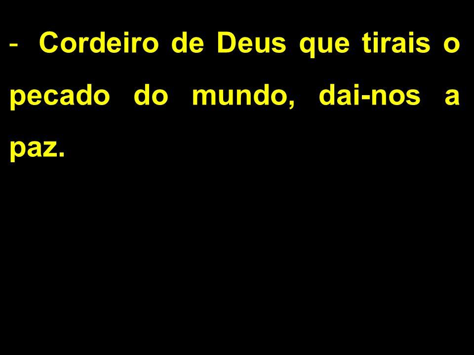 -Cordeiro de Deus que tirais o pecado do mundo, dai-nos a paz.
