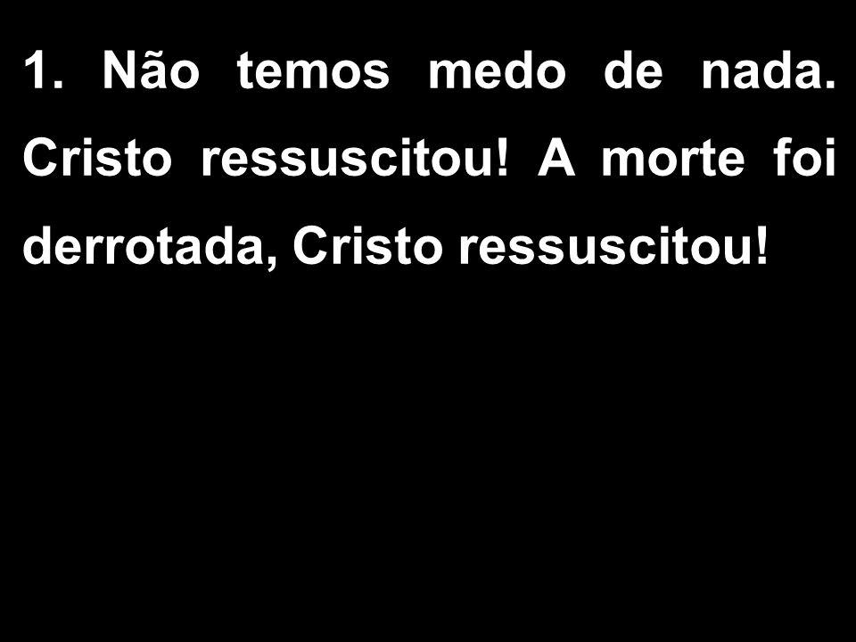1. Não temos medo de nada. Cristo ressuscitou! A morte foi derrotada, Cristo ressuscitou!